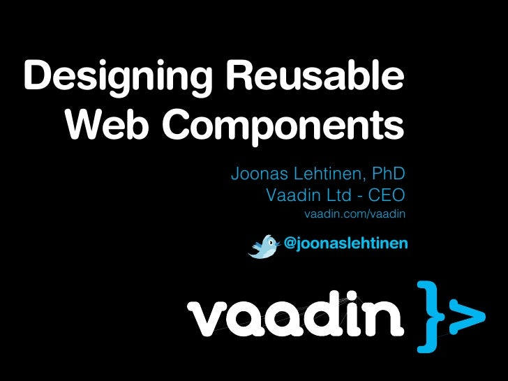 Designing Reusable  Web Components         Joonas Lehtinen, PhD             Vaadin Ltd - CEO                 vaadin.com/va...