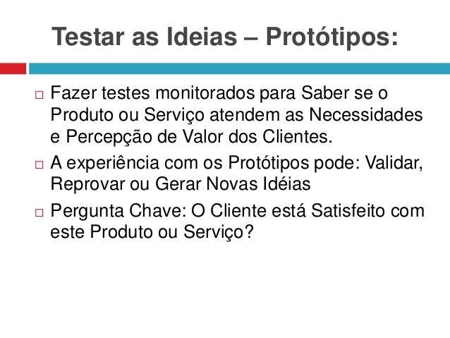 Testar as Ideias – Protótipos:       Fazer testes monitorados para Saber se o Produto ou Serviço atendem as Necessidade...