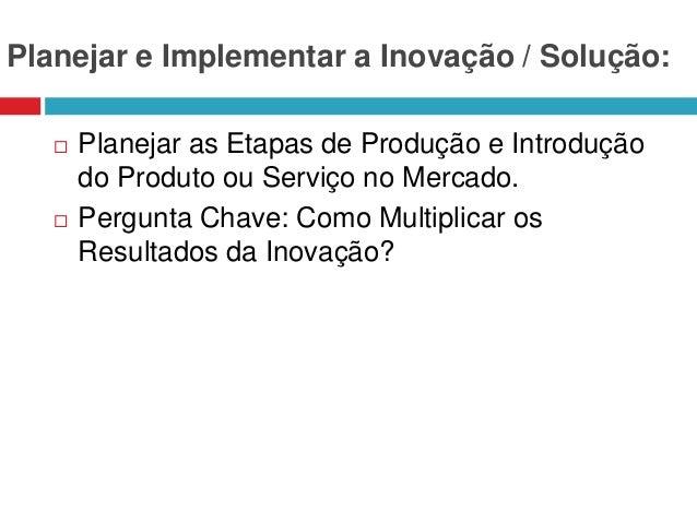 Planejar e Implementar a Inovação / Solução:     Planejar as Etapas de Produção e Introdução do Produto ou Serviço no Me...
