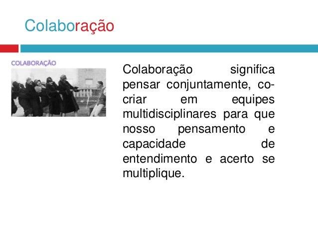 Colaboração Colaboração significa pensar conjuntamente, cocriar em equipes multidisciplinares para que nosso pensamento e ...