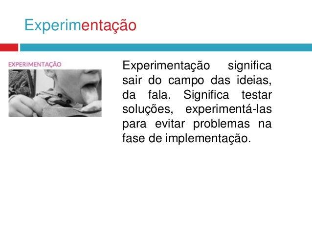 Experimentação Experimentação significa sair do campo das ideias, da fala. Significa testar soluções, experimentá-las para...