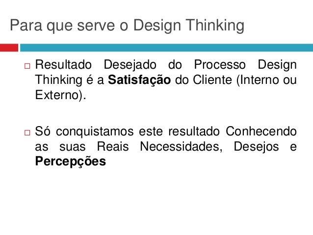Para que serve o Design Thinking   Resultado Desejado do Processo Design Thinking é a Satisfação do Cliente (Interno ou E...