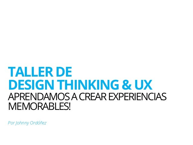 TALLER DE  DESIGN THINKING & UX  APRENDAMOSA CREAREXPERIENCIAS  MEMORABLES!  Por Johnny Ordóñez