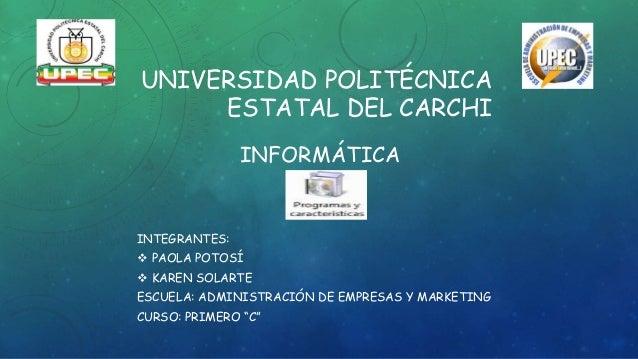 UNIVERSIDAD POLITÉCNICA ESTATAL DEL CARCHI INFORMÁTICA INTEGRANTES:  PAOLA POTOSÍ  KAREN SOLARTE ESCUELA: ADMINISTRACIÓN...