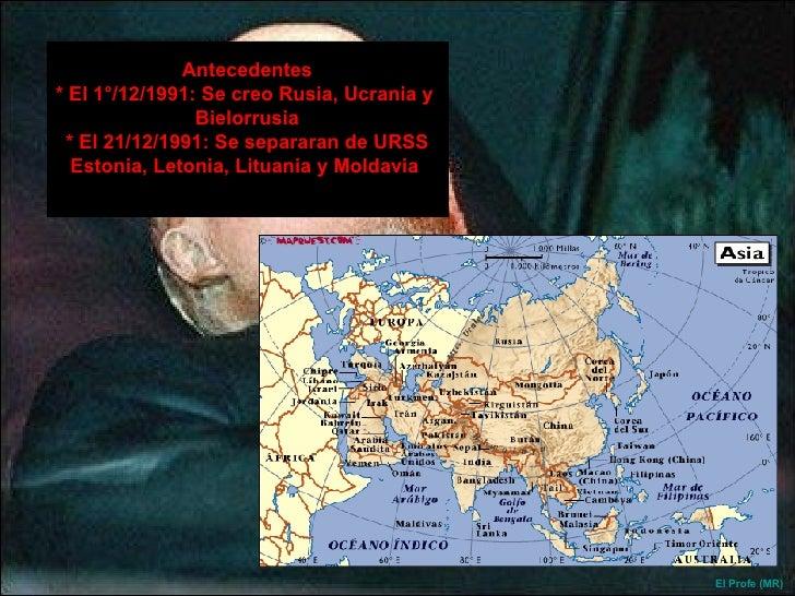 Antecedentes * El 1°/12/1991: Se creo Rusia, Ucrania y  Bielorrusia * El 21/12/1991: Se separaran de URSS Estonia, Letonia...