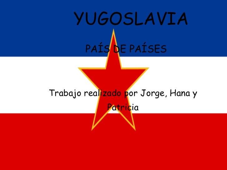 YUGOSLAVIA   PAÍS DE PAÍSES Trabajo realizado por Jorge, Hana y Patricia
