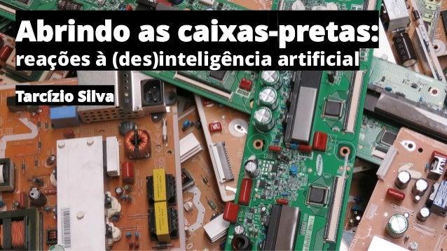 Abrindo as caixas-pretas: reações à (des)inteligência artificial Tarcízio Silva