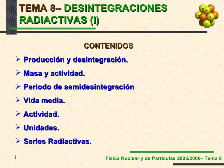 TEMA 8–  DESINTEGRACIONES RADIACTIVAS (I) <ul><li>CONTENIDOS </li></ul><ul><li>Producción y desintegración. </li></ul><ul>...
