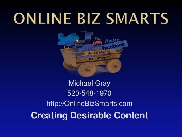 Michael Gray           520-548-1970   http://OnlineBizSmarts.comCreating Desirable Content