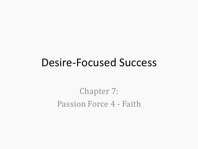 Desire-Focused Success         Chapter 7:   Passion Force 4 - Faith