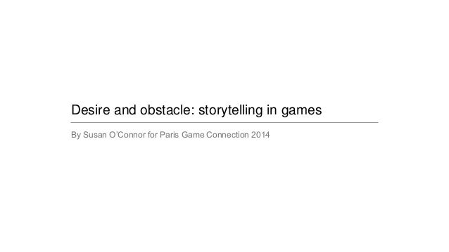 Desire and obstacle: storytelling in games By Susan O'Connor for Paris Game Connection 2014