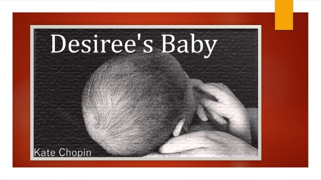 desiree s baby explication In désirée's baby by kate chopin we have the theme of identity, racism, gender and shame taken from her bayou folk collection the story is narrated in the third person by an unnamed narrator and after first reading the story the reader realises how important the title of the story is.