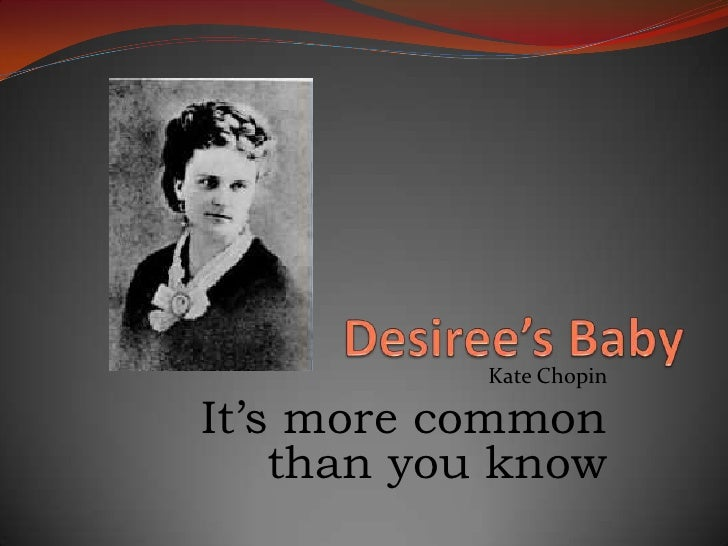 analysis of desiree baby by kate chopin Kate chopin's desiree's baby this essay will focus on the short story by kate chopin and its use of symbols, setting and characters formalistic analysis of désirée's baby the short story désirée's baby is told by a third person omniscient point of view.