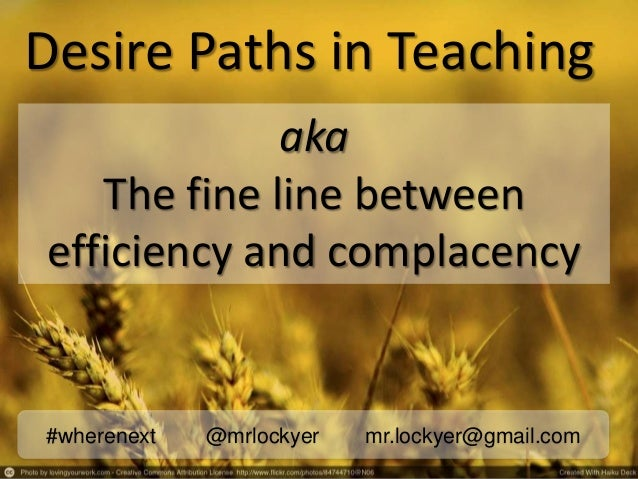 Desire Paths in Teaching#wherenext @mrlockyer mr.lockyer@gmail.comakaThe fine line betweenefficiency and complacency