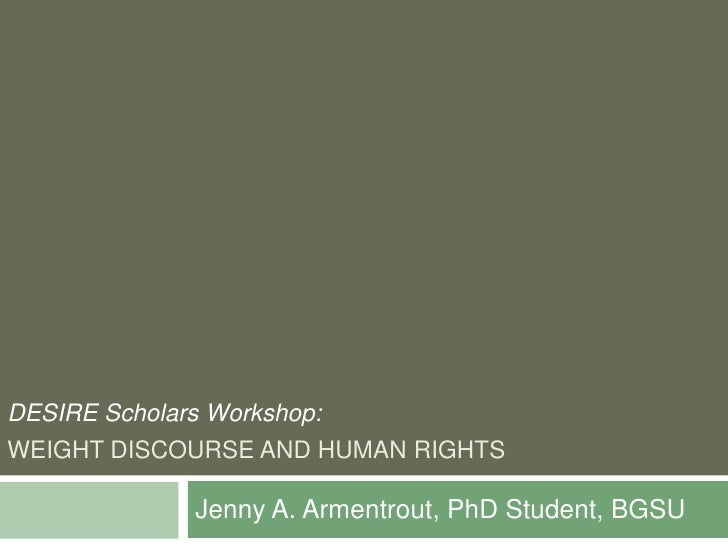 WEIGHT DISCOURSE AND HUMAN RIGHTS<br />Jenny A. Armentrout, PhD Student, BGSU<br />DESIRE Scholars Workshop:<br />