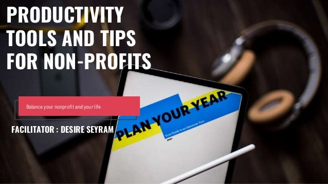 Balance your nonprofit and your life PRODUCTIVITY TOOLS AND TIPS FOR NON-PROFITS FACILITATOR : DESIRE SEYRAM