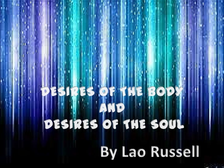 DESIRES OF THE BODY <br />AND <br />DESIRES OF THE SOUL<br />By Lao Russell<br />
