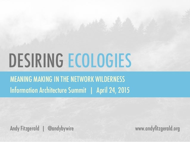 DESIRING ECOLOGIES MEANING MAKING IN THE NETWORK WILDERNESS Information Architecture Summit | April 24, 2015 Andy Fitzgera...