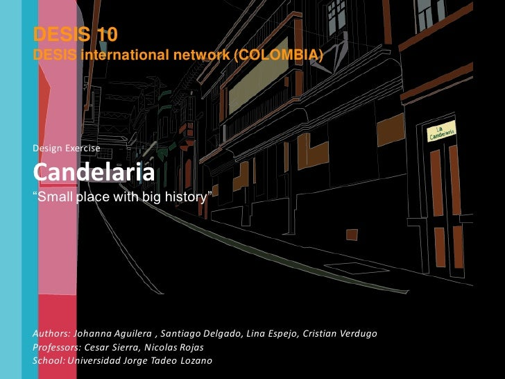 "DESIS 10 DESIS international network (COLOMBIA)     Design Exercise  Candelaria ""Small place with big history""     Authors..."