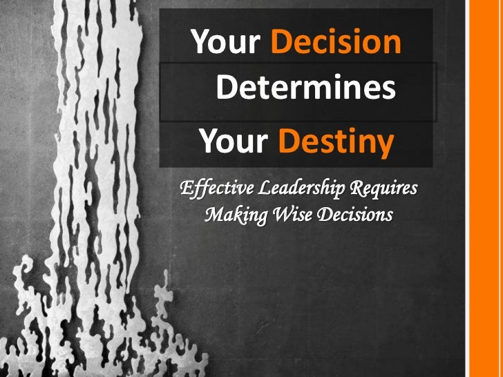 Your Decision Determines <br />Your Destiny<br />Effective Leadership Requires Making Wise Decisions<br />