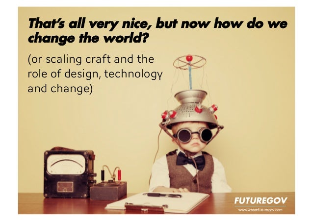 www.wearefuturegov.comThat's all very nice, but now how do wechange the world?(or scaling craft and the role of design, te...