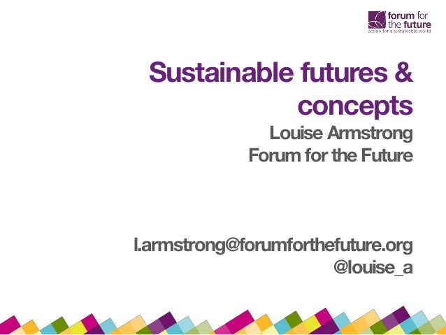 Sustainable futures & concepts Louise Armstrong Forum for the Future l.armstrong@forumforthefuture.org @louise_a
