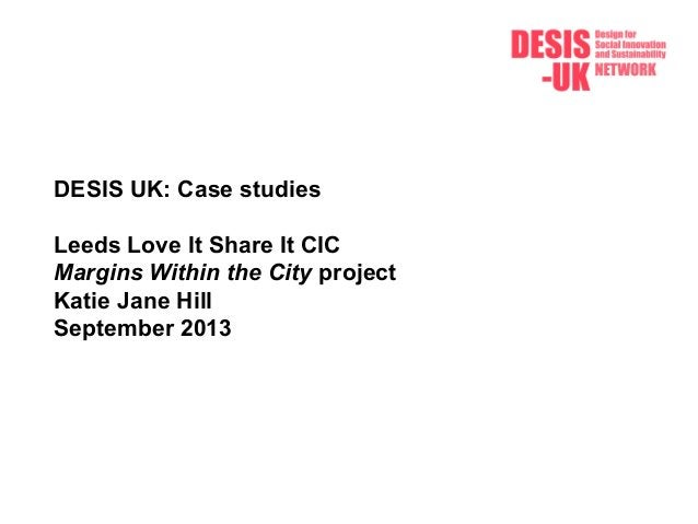 DESIS UK: Case studies Leeds Love It Share It CIC Margins Within the City project Katie Jane Hill September 2013
