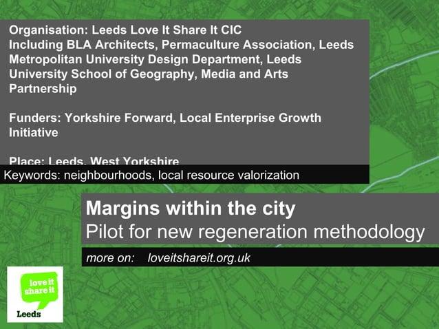 Margins within the city Pilot for new regeneration methodology more on: loveitshareit.org.uk Organisation: Leeds Love It S...