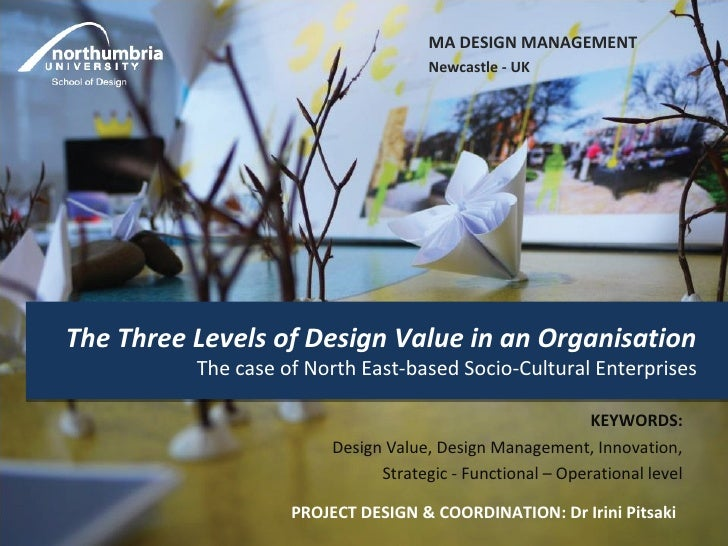 MA DESIGN MANAGEMENT                                      Newcastle - UKThe Three Levels of Design Value in an Organisatio...