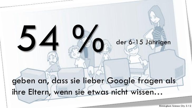 54 %                      der 6-15 Jährigengeben an, dass sie lieber Google fragen alsihre Eltern, wenn sie etwas nicht wi...