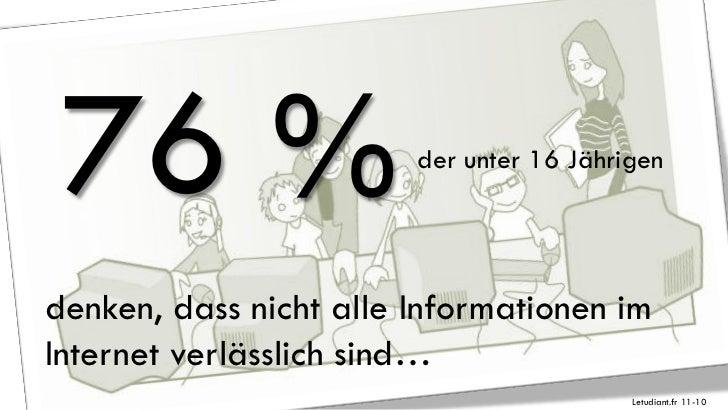76 %                   der unter 16 Jährigendenken, dass nicht alle Informationen imInternet verlässlich sind…            ...