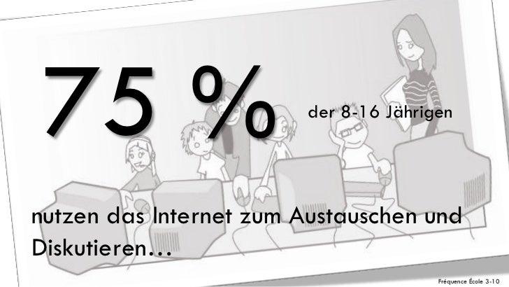 75 %                   der 8-16 Jährigennutzen das Internet zum Austauschen undDiskutieren…                               ...