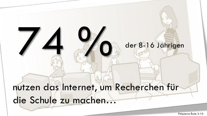 74 %                    der 8-16 Jährigennutzen das Internet, um Recherchen fürdie Schule zu machen…                      ...