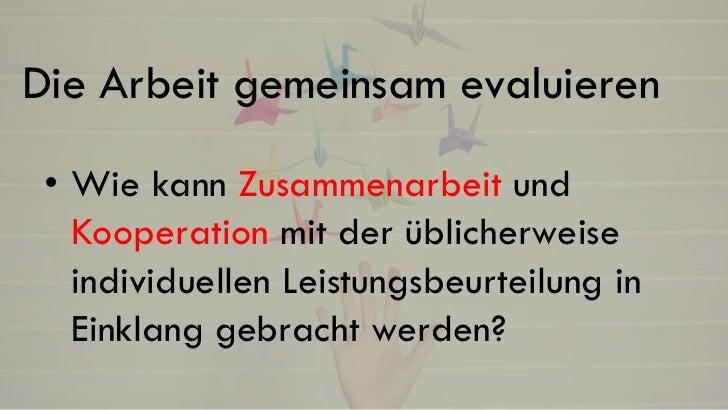 Die Arbeit gemeinsam evaluieren • Wie kann Zusammenarbeit und   Kooperation mit der üblicherweise   individuellen Leistung...