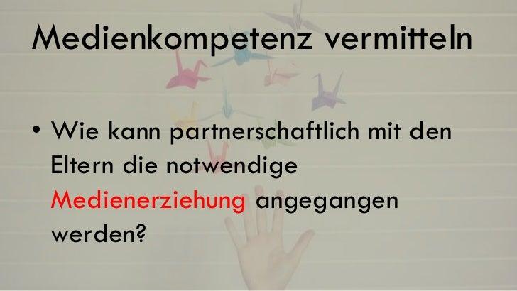 Medienkompetenz vermitteln• Wie kann partnerschaftlich mit den  Eltern die notwendige  Medienerziehung angegangen  werden?