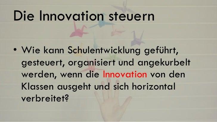 Die Innovation steuern• Wie kann Schulentwicklung geführt,  gesteuert, organisiert und angekurbelt  werden, wenn die Innov...