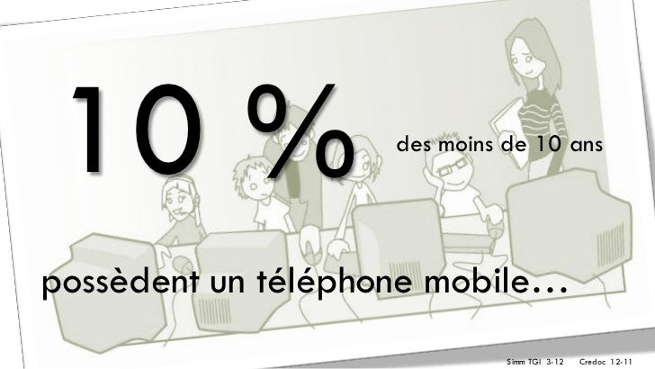 10 %                des moins de 10 anspossèdent un téléphone mobile…                              Simm TGI 3-12   Credoc ...