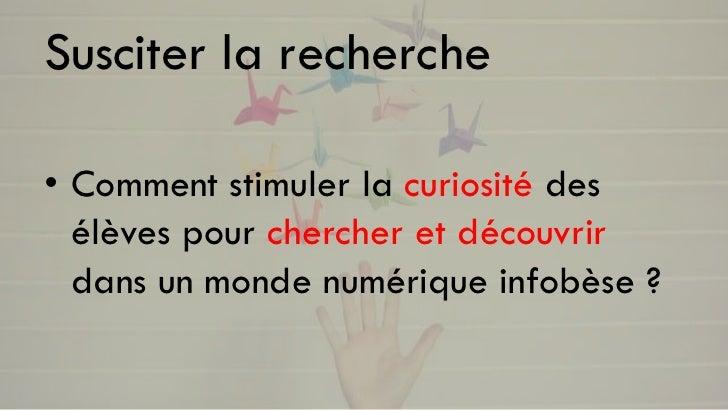 Susciter la recherche• Comment stimuler la curiosité des  élèves pour chercher et découvrir  dans un monde numérique infob...