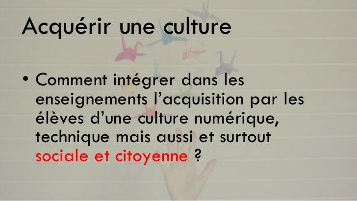 Acquérir une culture• Comment intégrer dans les  enseignements l'acquisition par les  élèves d'une culture numérique,  tec...