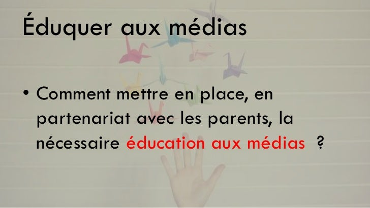 Éduquer aux médias• Comment mettre en place, en  partenariat avec les parents, la  nécessaire éducation aux médias ?