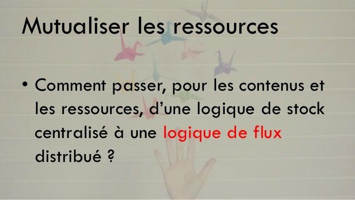 Mutualiser les ressources• Comment passer, pour les contenus et  les ressources, d'une logique de stock  centralisé à une ...