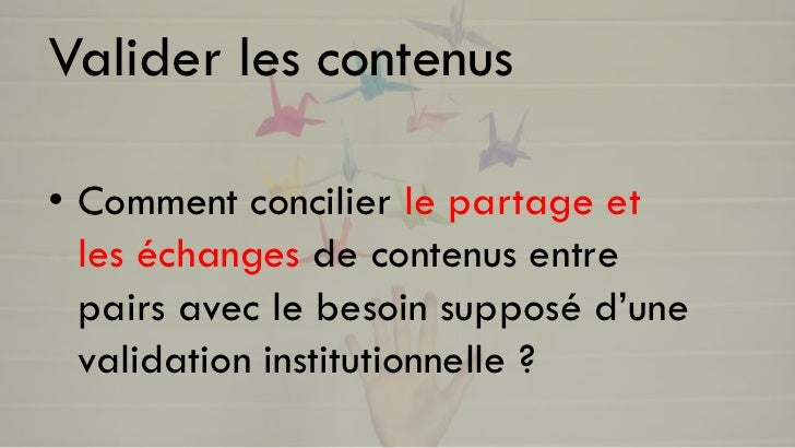 Valider les contenus• Comment concilier le partage et  les échanges de contenus entre  pairs avec le besoin supposé d'une ...