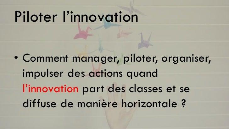Piloter l'innovation• Comment manager, piloter, organiser,  impulser des actions quand  l'innovation part des classes et s...