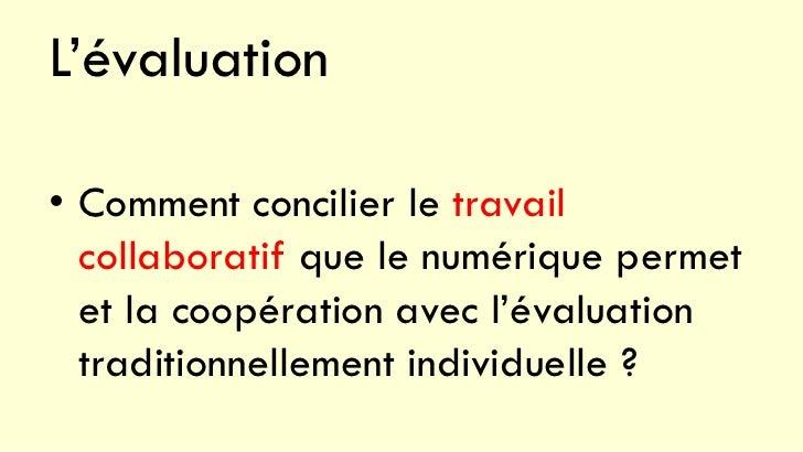 L'évaluation• Comment concilier le travail  collaboratif que le numérique permet  et la coopération avec l'évaluation  tra...