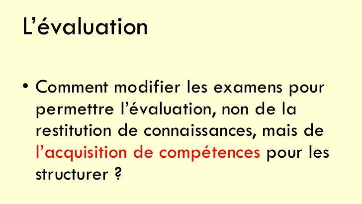 L'évaluation• Comment modifier les examens pour  permettre l'évaluation, non de la  restitution de connaissances, mais de ...