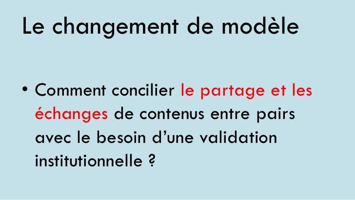 Le changement de modèle• Comment concilier le partage et les  échanges de contenus entre pairs  avec le besoin d'une valid...