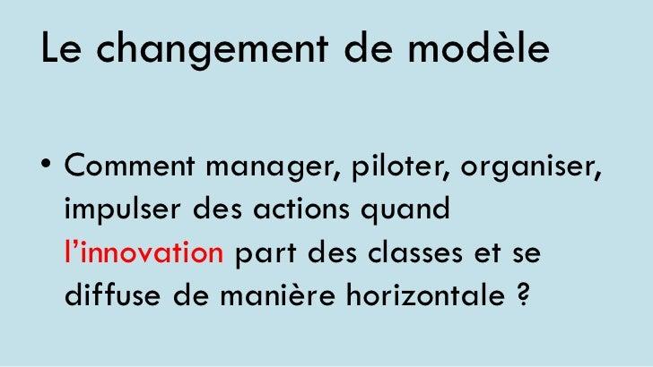 Le changement de modèle• Comment manager, piloter, organiser,  impulser des actions quand  l'innovation part des classes e...