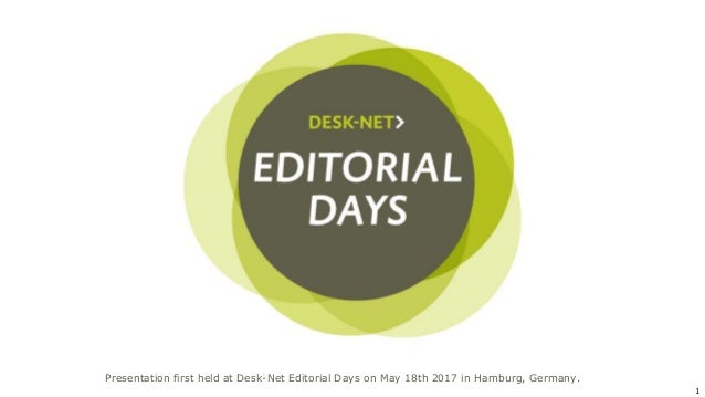 1 Presentation first held at Desk-Net Editorial Days on May 18th 2017 in Hamburg, Germany.