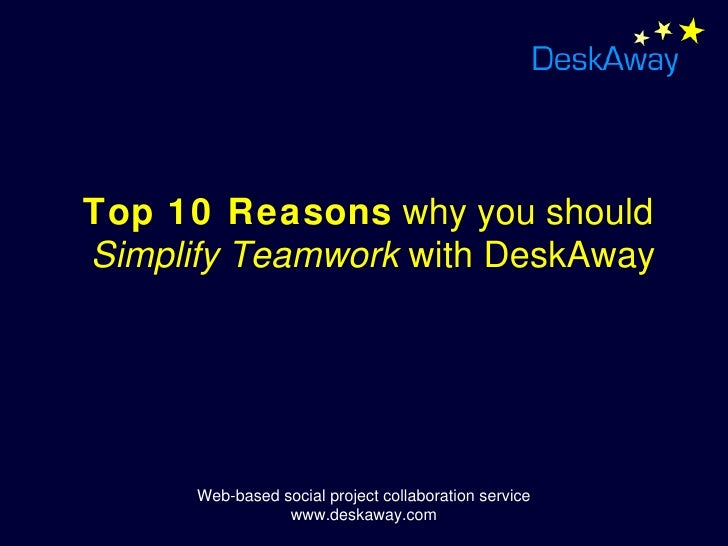 Top 10 Reasons why you should Simplify Teamwork with DeskAway          Web-based social project collaboration service     ...