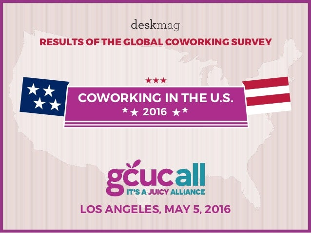 LOS ANGELES, MAY 5, 2016 RESULTS OF THE GLOBAL COWORKING SURVEY deskmag COWORKING IN THE U.S. 2016